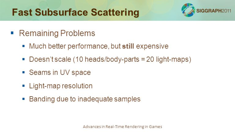 Advances in Real-Time Rendering in Games Fast Subsurface Scattering   Remaining Problems   Much better performance, but still expensive   Doesn'