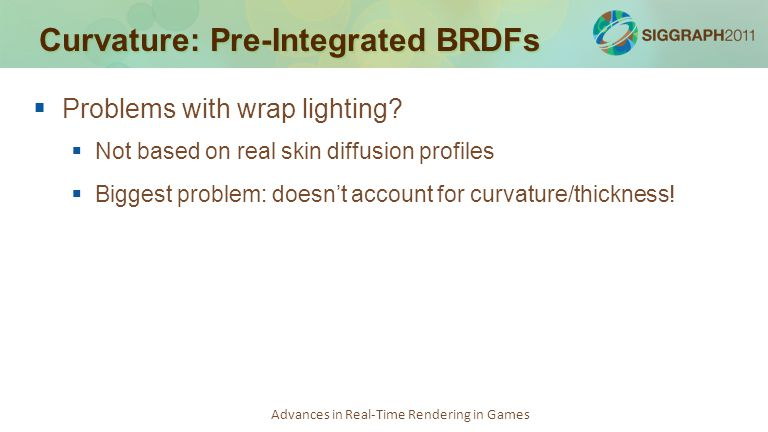 Advances in Real-Time Rendering in Games Curvature: Pre-Integrated BRDFs   Problems with wrap lighting?   Not based on real skin diffusion profile