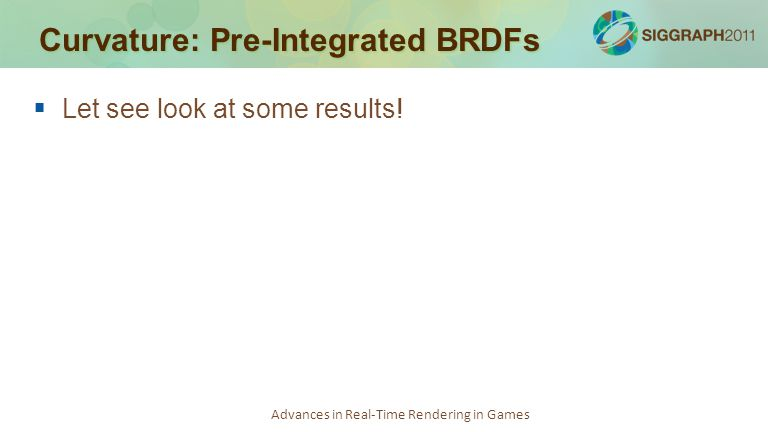 Advances in Real-Time Rendering in Games Curvature: Pre-Integrated BRDFs   Let see look at some results!