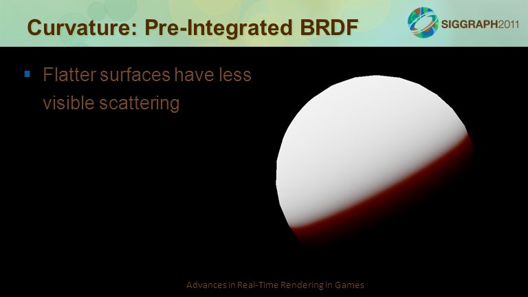 Advances in Real-Time Rendering in Games Curvature: Pre-Integrated BRDF   Flatter surfaces have less visible scattering