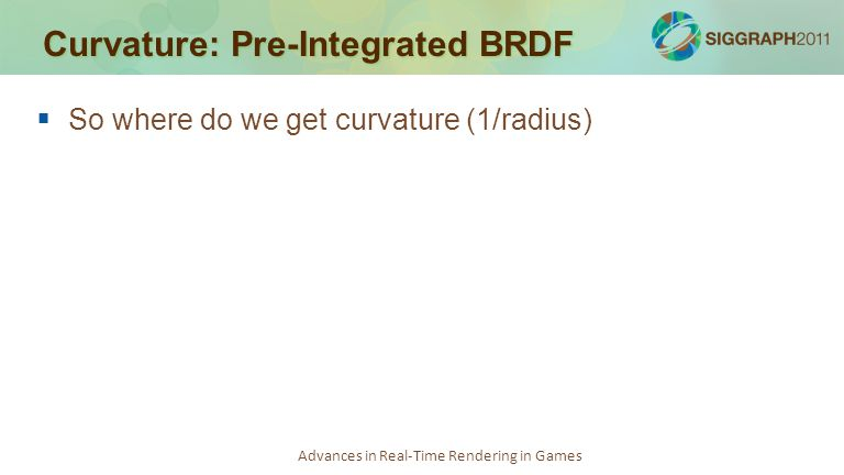 Advances in Real-Time Rendering in Games Curvature: Pre-Integrated BRDF   So where do we get curvature (1/radius)
