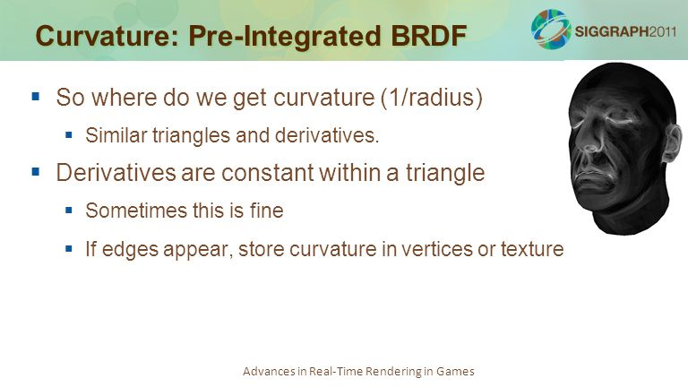 Advances in Real-Time Rendering in Games Curvature: Pre-Integrated BRDF   So where do we get curvature (1/radius)   Similar triangles and derivati