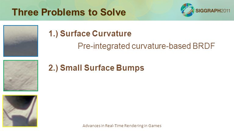 Advances in Real-Time Rendering in Games Three Problems to Solve 1.) Surface Curvature Pre-integrated curvature-based BRDF 2.) Small Surface Bumps