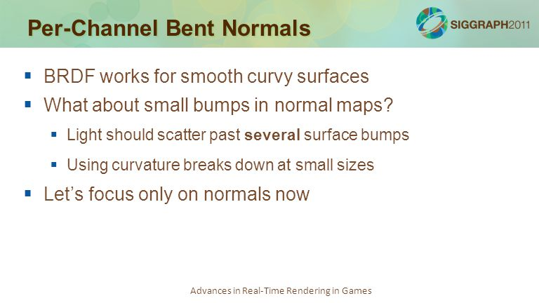Advances in Real-Time Rendering in Games Per-Channel Bent Normals   BRDF works for smooth curvy surfaces   What about small bumps in normal maps?
