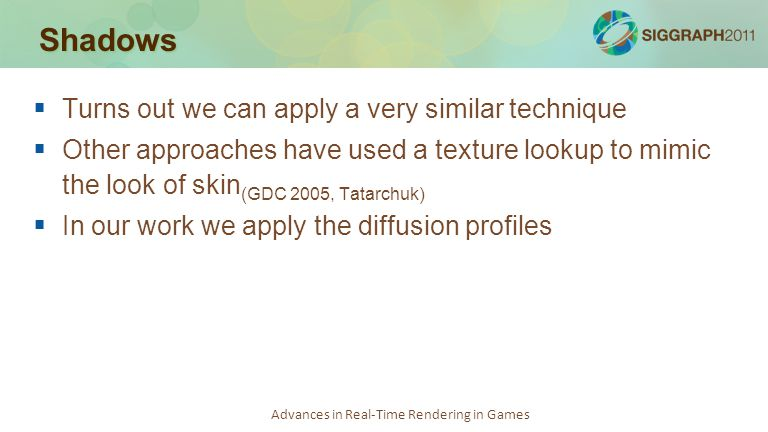Advances in Real-Time Rendering in Games Shadows   Turns out we can apply a very similar technique   Other approaches have used a texture lookup t
