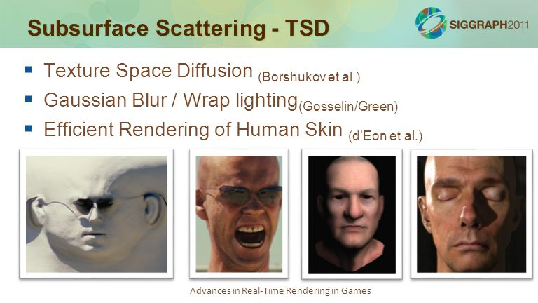 Advances in Real-Time Rendering in Games Subsurface Scattering - TSD   NVIDIA Human Head   Gold standard for quality in real-time   Helps to have high quality head scan