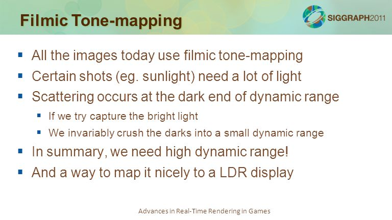 Advances in Real-Time Rendering in Games Filmic Tone-mapping   All the images today use filmic tone-mapping   Certain shots (eg. sunlight) need a