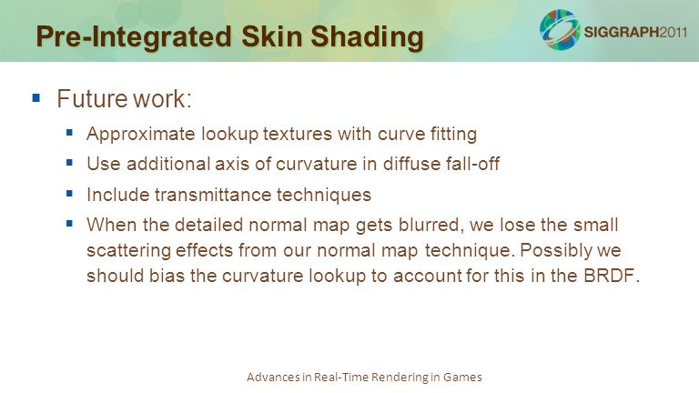 Advances in Real-Time Rendering in Games Pre-Integrated Skin Shading   Future work:   Approximate lookup textures with curve fitting   Use addit