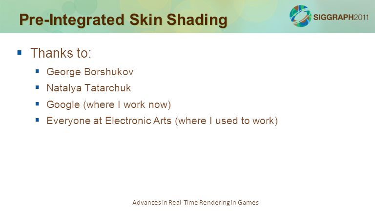 Advances in Real-Time Rendering in Games Pre-Integrated Skin Shading   Thanks to:   George Borshukov   Natalya Tatarchuk   Google (where I wor