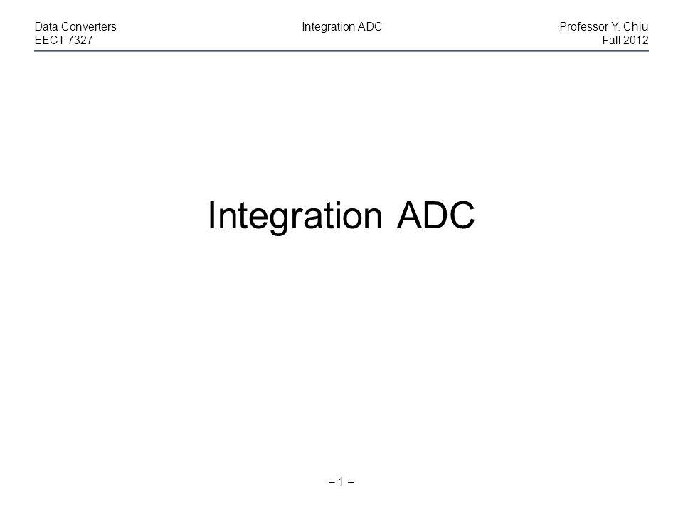 – 1 – Data ConvertersIntegration ADCProfessor Y. Chiu EECT 7327Fall 2012 Integration ADC