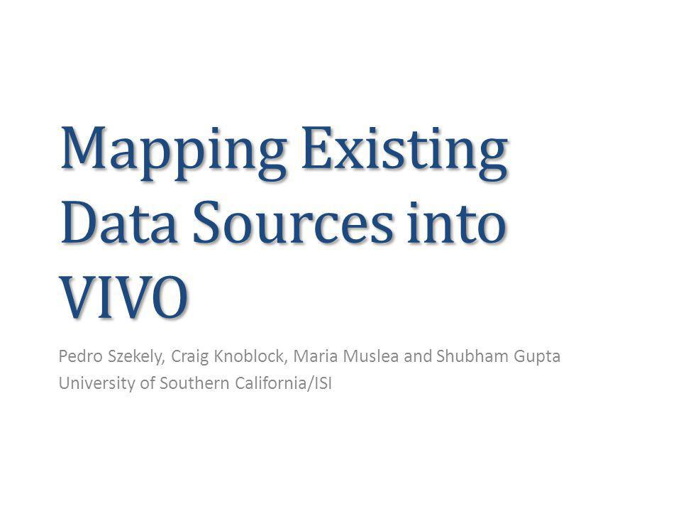 Mapping Existing Data Sources into VIVO Pedro Szekely, Craig Knoblock, Maria Muslea and Shubham Gupta University of Southern California/ISI