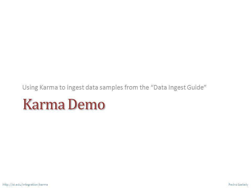 Karma Demo Using Karma to ingest data samples from the Data Ingest Guide Pedro Szekely http://isi.edu/integration/karma
