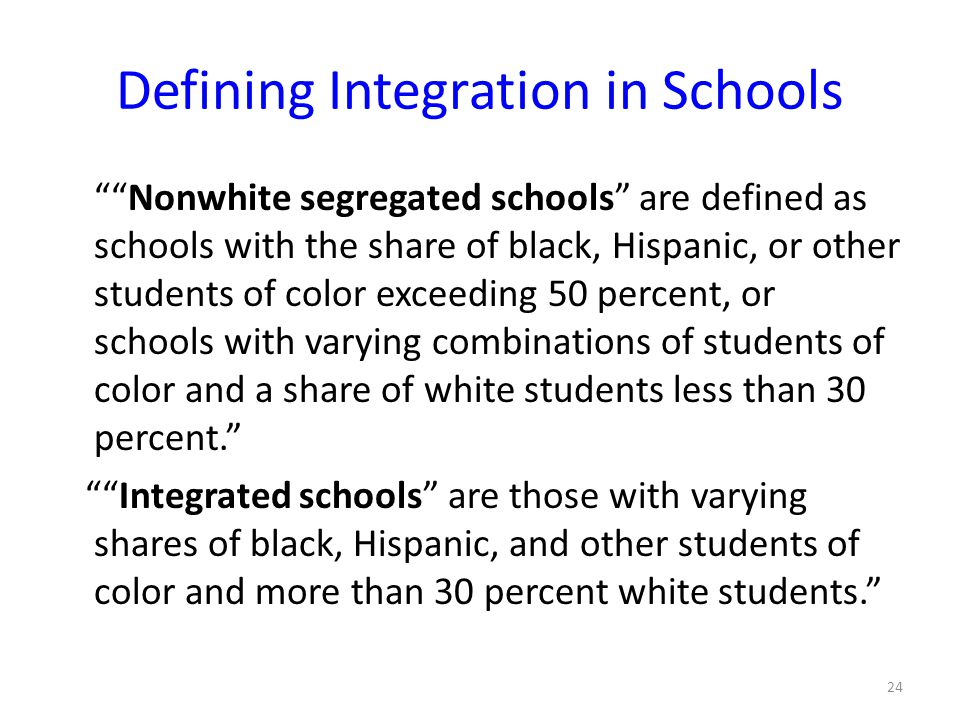 Defining Integration in Schools Nonwhite segregated schools are defined as schools with the share of black, Hispanic, or other students of color exceeding 50 percent, or schools with varying combinations of students of color and a share of white students less than 30 percent. Integrated schools are those with varying shares of black, Hispanic, and other students of color and more than 30 percent white students. 24