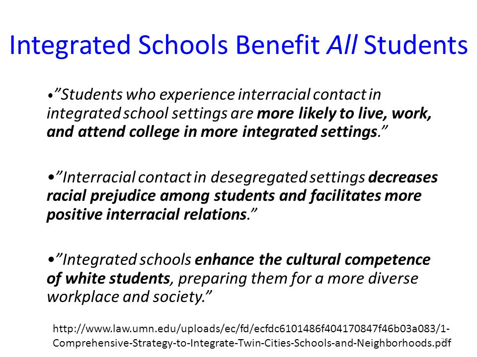 Integrated Schools Benefit All Students Students who experience interracial contact in integrated school settings are more likely to live, work, and attend college in more integrated settings. Interracial contact in desegregated settings decreases racial prejudice among students and facilitates more positive interracial relations. Integrated schools enhance the cultural competence of white students, preparing them for a more diverse workplace and society.   Comprehensive-Strategy-to-Integrate-Twin-Cities-Schools-and-Neighborhoods.pdf 29