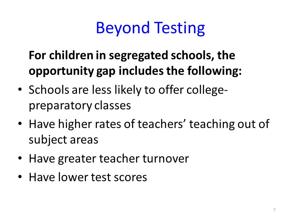 Beyond Testing For children in segregated schools, the opportunity gap includes the following: Schools are less likely to offer college- preparatory classes Have higher rates of teachers' teaching out of subject areas Have greater teacher turnover Have lower test scores 7