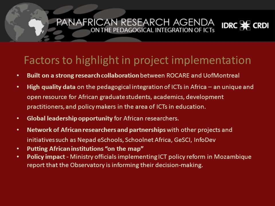 Factors to highlight in project implementation Built on a strong research collaboration between ROCARE and UofMontreal High quality data on the pedagogical integration of ICTs in Africa – an unique and open resource for African graduate students, academics, development practitioners, and policy makers in the area of ICTs in education.