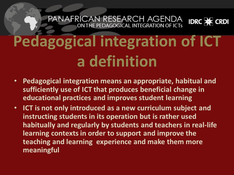 Pedagogical integration of ICT a definition Pedagogical integration means an appropriate, habitual and sufficiently use of ICT that produces beneficial change in educational practices and improves student learning ICT is not only introduced as a new curriculum subject and instructing students in its operation but is rather used habitually and regularly by students and teachers in real-life learning contexts in order to support and improve the teaching and learning experience and make them more meaningful