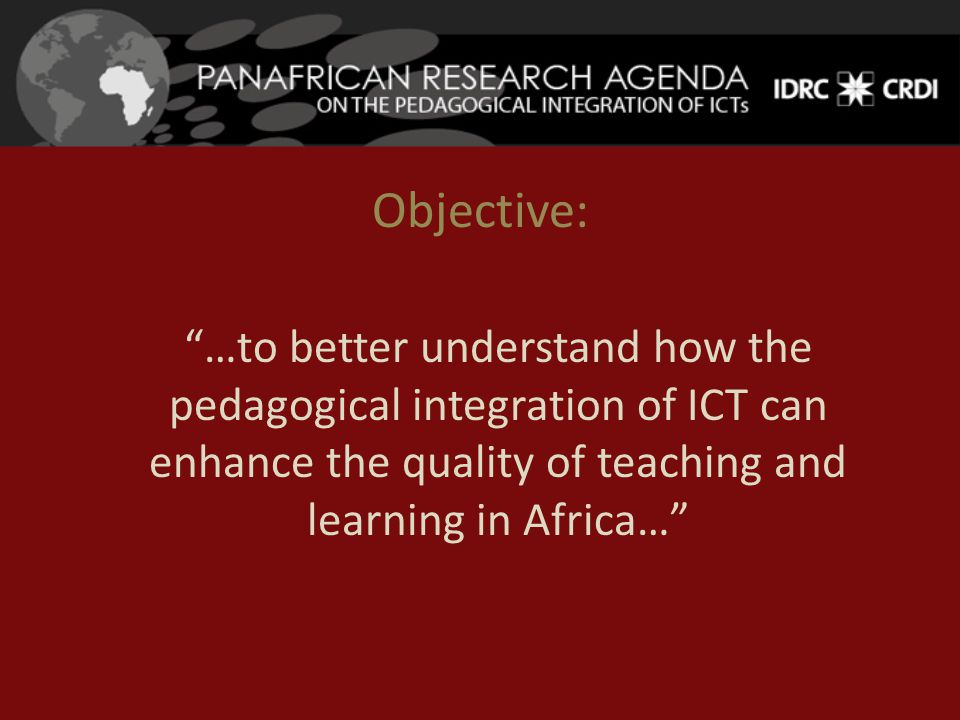Objective: …to better understand how the pedagogical integration of ICT can enhance the quality of teaching and learning in Africa…