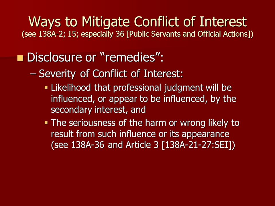 Ways to Mitigate Conflict of Interest (see 138A-2; 15; especially 36 [Public Servants and Official Actions]) Disclosure or remedies : Disclosure or remedies : –Severity of Conflict of Interest:  Likelihood that professional judgment will be influenced, or appear to be influenced, by the secondary interest, and  The seriousness of the harm or wrong likely to result from such influence or its appearance (see 138A-36 and Article 3 [138A-21-27:SEI])