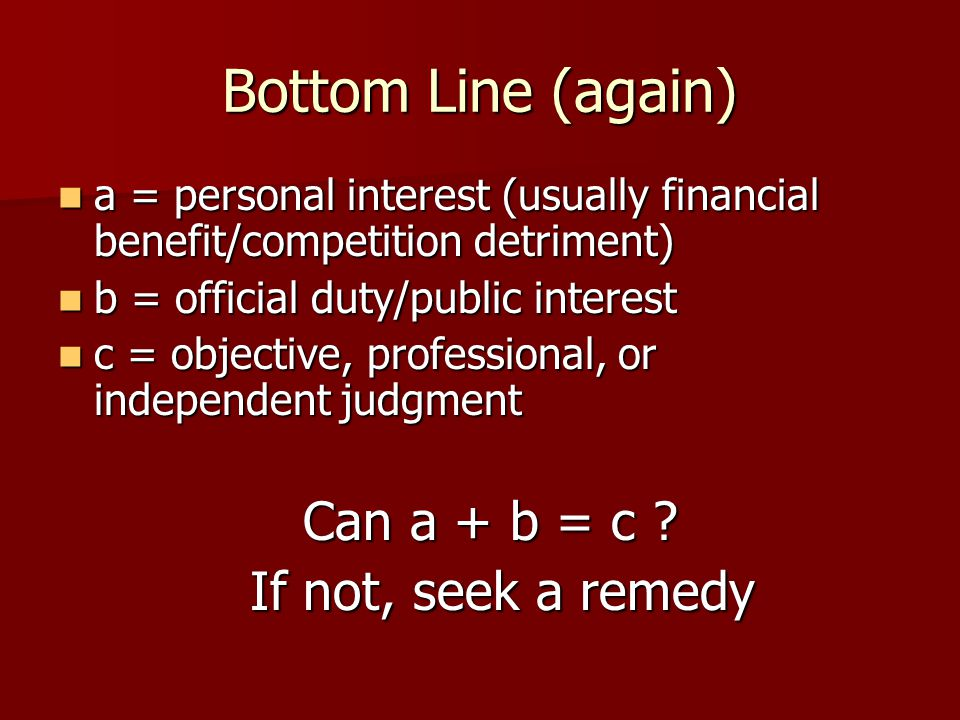 Bottom Line (again) a = personal interest (usually financial benefit/competition detriment) a = personal interest (usually financial benefit/competition detriment) b = official duty/public interest b = official duty/public interest c = objective, professional, or independent judgment c = objective, professional, or independent judgment Can a + b = c .