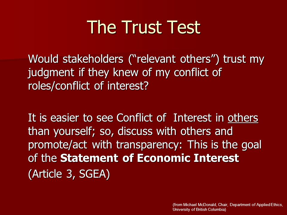 The Trust Test Would stakeholders ( relevant others ) trust my judgment if they knew of my conflict of roles/conflict of interest.