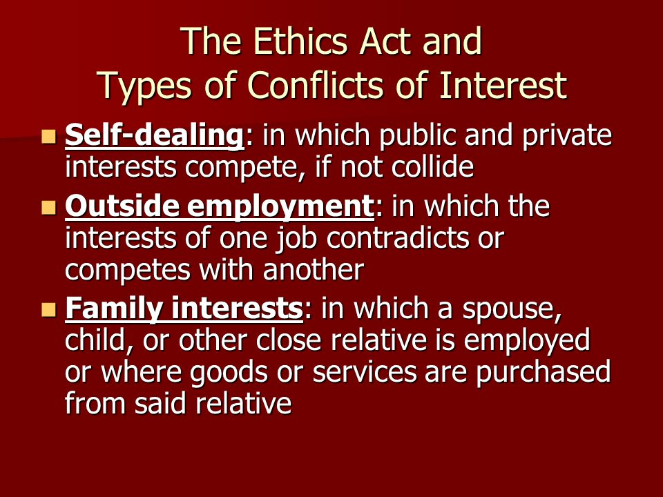 The Ethics Act and Types of Conflicts of Interest Self-dealing: in which public and private interests compete, if not collide Self-dealing: in which public and private interests compete, if not collide Outside employment: in which the interests of one job contradicts or competes with another Outside employment: in which the interests of one job contradicts or competes with another Family interests: in which a spouse, child, or other close relative is employed or where goods or services are purchased from said relative Family interests: in which a spouse, child, or other close relative is employed or where goods or services are purchased from said relative