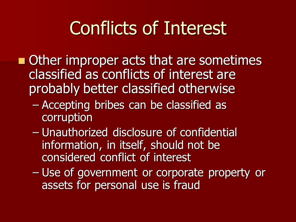 Conflicts of Interest Other improper acts that are sometimes classified as conflicts of interest are probably better classified otherwise Other improper acts that are sometimes classified as conflicts of interest are probably better classified otherwise –Accepting bribes can be classified as corruption –Unauthorized disclosure of confidential information, in itself, should not be considered conflict of interest –Use of government or corporate property or assets for personal use is fraud