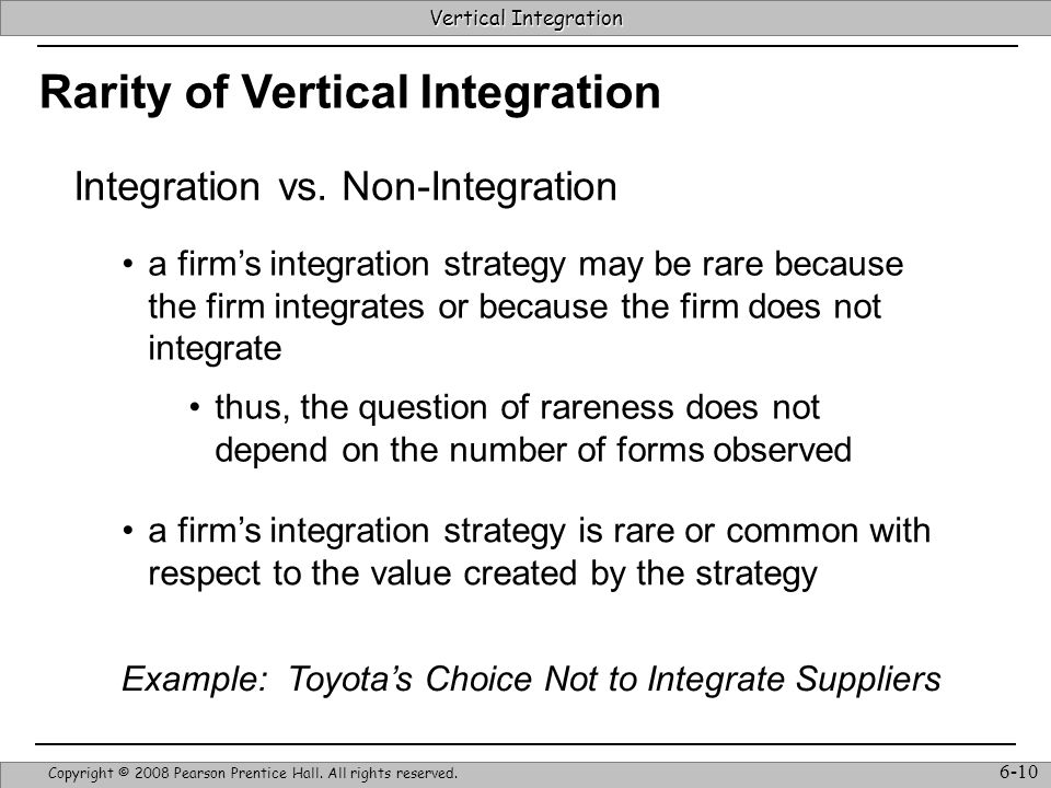 Vertical Integration Strategic Management & Competitive Advantage – Barney & Hesterly 10 Vertical Integration Copyright © 2008 Pearson Prentice Hall.