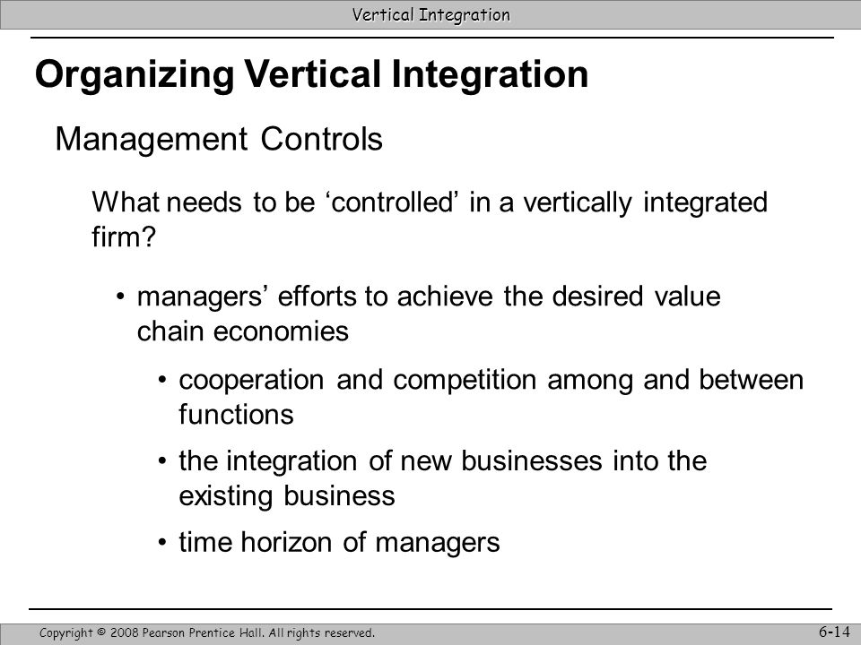 Vertical Integration Strategic Management & Competitive Advantage – Barney & Hesterly 14 Vertical Integration Copyright © 2008 Pearson Prentice Hall.