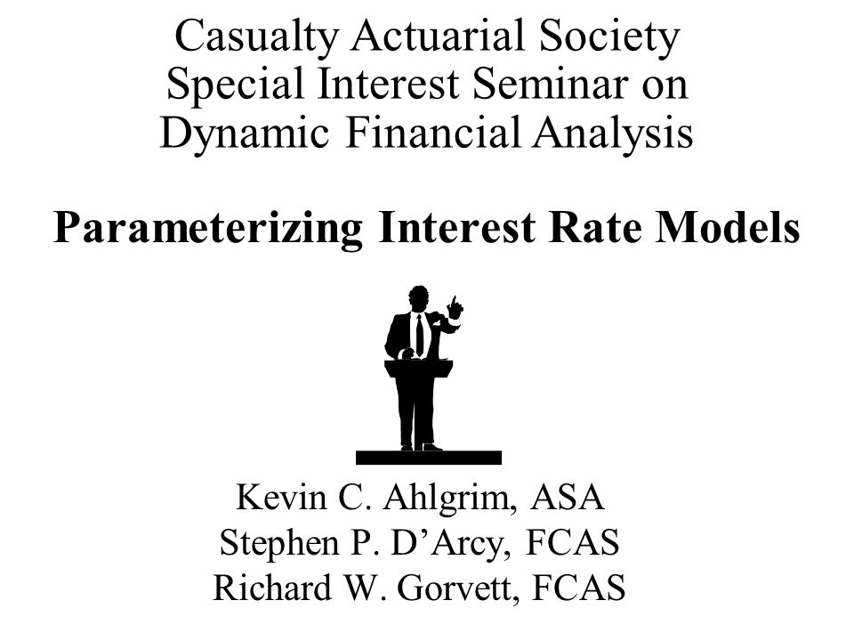 Parameterizing Interest Rate Models Kevin C. Ahlgrim, ASA Stephen P. D'Arcy, FCAS Richard W. Gorvett, FCAS Casualty Actuarial Society Special Interest