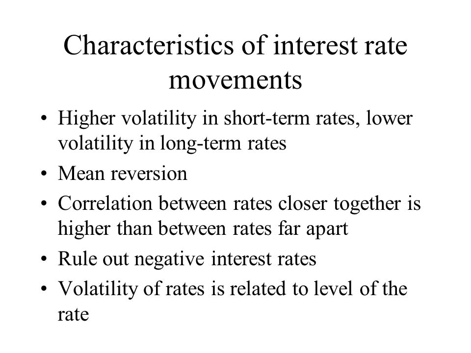 Characteristics of interest rate movements Higher volatility in short-term rates, lower volatility in long-term rates Mean reversion Correlation between rates closer together is higher than between rates far apart Rule out negative interest rates Volatility of rates is related to level of the rate
