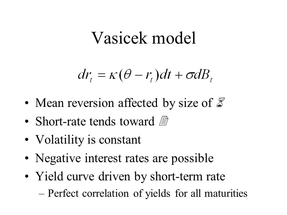 Vasicek model Mean reversion affected by size of 6 Short-rate tends toward 2 Volatility is constant Negative interest rates are possible Yield curve driven by short-term rate –Perfect correlation of yields for all maturities