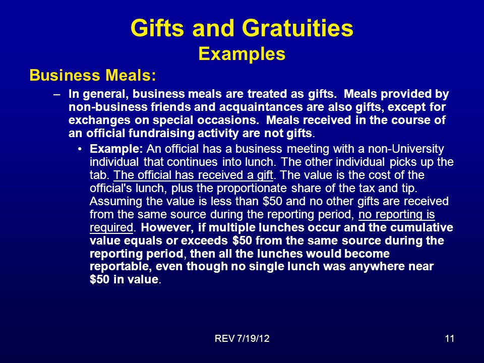 REV 7/19/1211 Gifts and Gratuities Examples Business Meals: –In general, business meals are treated as gifts.