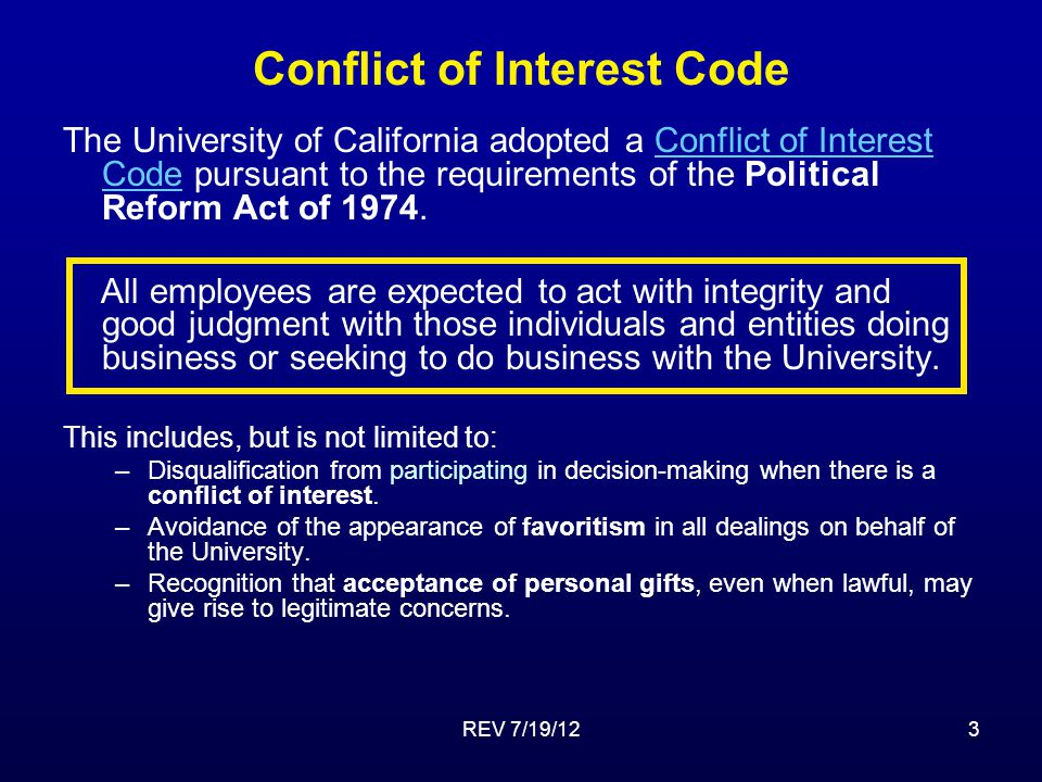 REV 7/19/123 Conflict of Interest Code The University of California adopted a Conflict of Interest Code pursuant to the requirements of the Political Reform Act of 1974.Conflict of Interest Code All employees are expected to act with integrity and good judgment with those individuals and entities doing business or seeking to do business with the University.