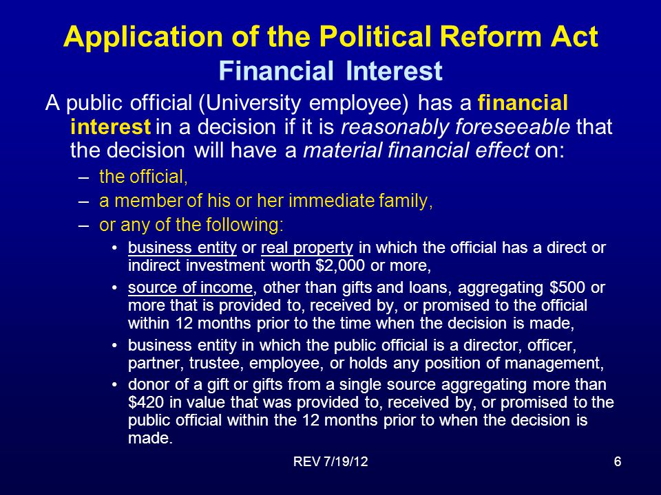 REV 7/19/126 Application of the Political Reform Act Financial Interest A public official (University employee) has a financial interest in a decision if it is reasonably foreseeable that the decision will have a material financial effect on: –the official, –a member of his or her immediate family, –or any of the following: business entity or real property in which the official has a direct or indirect investment worth $2,000 or more, source of income, other than gifts and loans, aggregating $500 or more that is provided to, received by, or promised to the official within 12 months prior to the time when the decision is made, business entity in which the public official is a director, officer, partner, trustee, employee, or holds any position of management, donor of a gift or gifts from a single source aggregating more than $420 in value that was provided to, received by, or promised to the public official within the 12 months prior to when the decision is made.