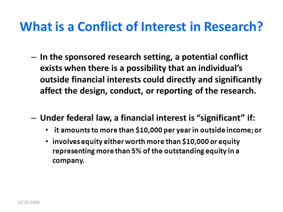 Sources of Law Federal: -National Science Foundation - Investigator Financial Disclosure Policy -National Institutes of Health Objectivity in Research - Other federal agencies – required FAR clauses imposing conflict of interest rules State: - Contractual clauses in grant and other awards 10/16/2008