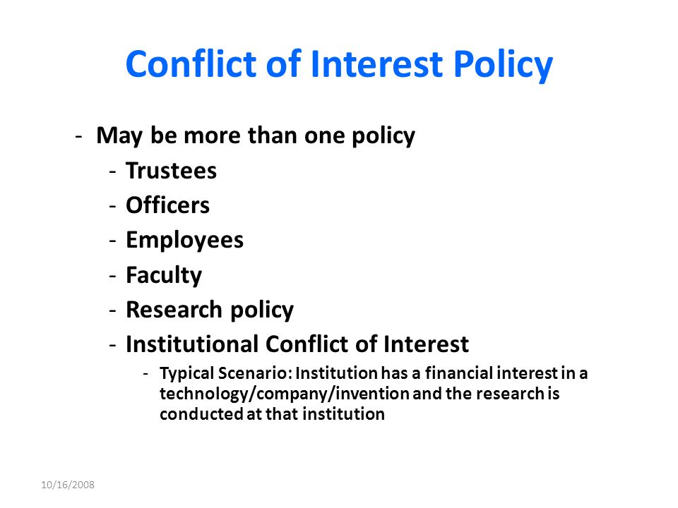 Conflict of Interest Policy – Basic terms -Definitions: -including what is a Significant Financial Interest which must be reported -Disclosures: -periodic (usually annual) disclosures -ad hoc disclosures when potential conflicts arise -Responsible Individuals: -Who are the responsible individuals who will - (i) Receive and review the disclosures (ii)Create the conflict management plans (iii)Manage the plan (iv)Enforce the plan 10/16/2008