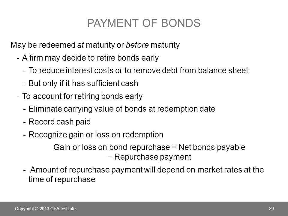 PAYMENT OF BONDS May be redeemed at maturity or before maturity -A firm may decide to retire bonds early -To reduce interest costs or to remove debt f