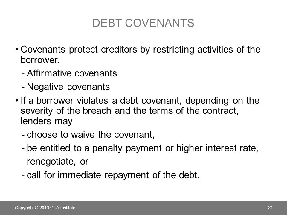 DEBT COVENANTS Covenants protect creditors by restricting activities of the borrower. -Affirmative covenants -Negative covenants If a borrower violate