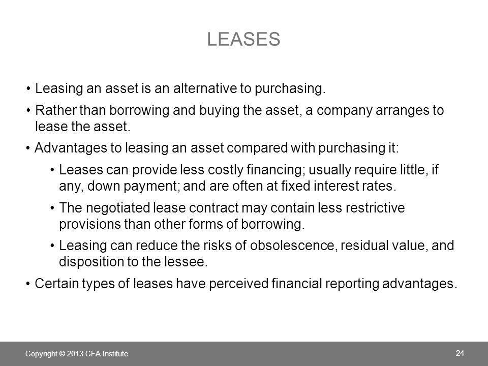 LEASES Leasing an asset is an alternative to purchasing. Rather than borrowing and buying the asset, a company arranges to lease the asset. Advantages