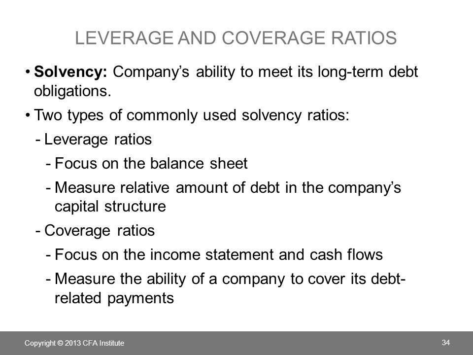 LEVERAGE AND COVERAGE RATIOS Copyright © 2013 CFA Institute 34 Solvency: Company's ability to meet its long-term debt obligations. Two types of common