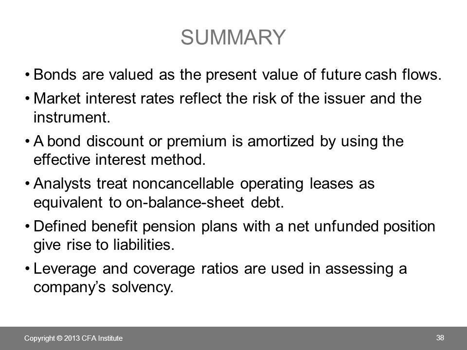 SUMMARY Bonds are valued as the present value of future cash flows. Market interest rates reflect the risk of the issuer and the instrument. A bond di