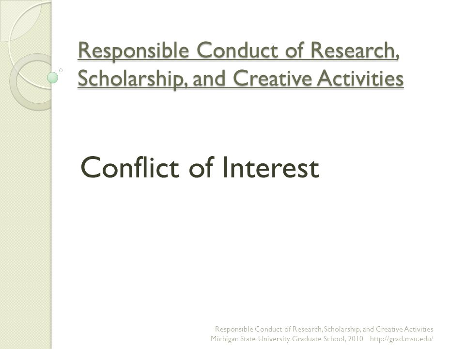 Why Do Conflicts of Interest Matter, continued Preserve public trust ◦ Faculty members hold positions of trust within the university, scholarly community, and public ◦ Unmanaged conflicts of interest erode trust and may contribute to:  A lower likelihood that research results will be believed and used  Damaged relationships with colleagues  Damaged reputations for the investigator and possibly the institution and other researchers  Less probability of receiving financial support for research in the future Responsible Conduct of Research, Scholarship, and Creative Activities Michigan State University Graduate School, 2010 http://grad.msu.edu/
