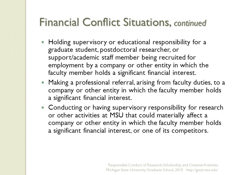 Financial Conflict Situations, continued Holding supervisory or educational responsibility for a graduate student, postdoctoral researcher, or support/academic staff member being recruited for employment by a company or other entity in which the faculty member holds a significant financial interest.