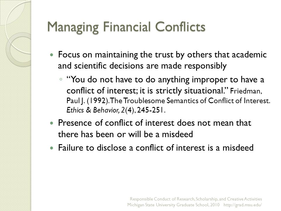 Managing Financial Conflicts Focus on maintaining the trust by others that academic and scientific decisions are made responsibly ◦ You do not have to do anything improper to have a conflict of interest; it is strictly situational. Friedman, Paul J.