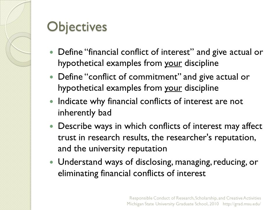 Financial Conflicts, continued According to federal regulations, financial conflicts of interest may include: Salary or other payments for services, such as consulting fees or honoraria Equity interests, such as stocks, stock options, or other ownership interests Intellectual property rights, such as patents, copyrights, and royalties from such rights National Institutes of Health http://grants.nih.gov/archive/grants/policy/coi/tutorial/fcoi.htm http://grants.nih.gov/archive/grants/policy/coi/tutorial/fcoi.htm Responsible Conduct of Research, Scholarship, and Creative Activities Michigan State University Graduate School, 2010 http://grad.msu.edu/