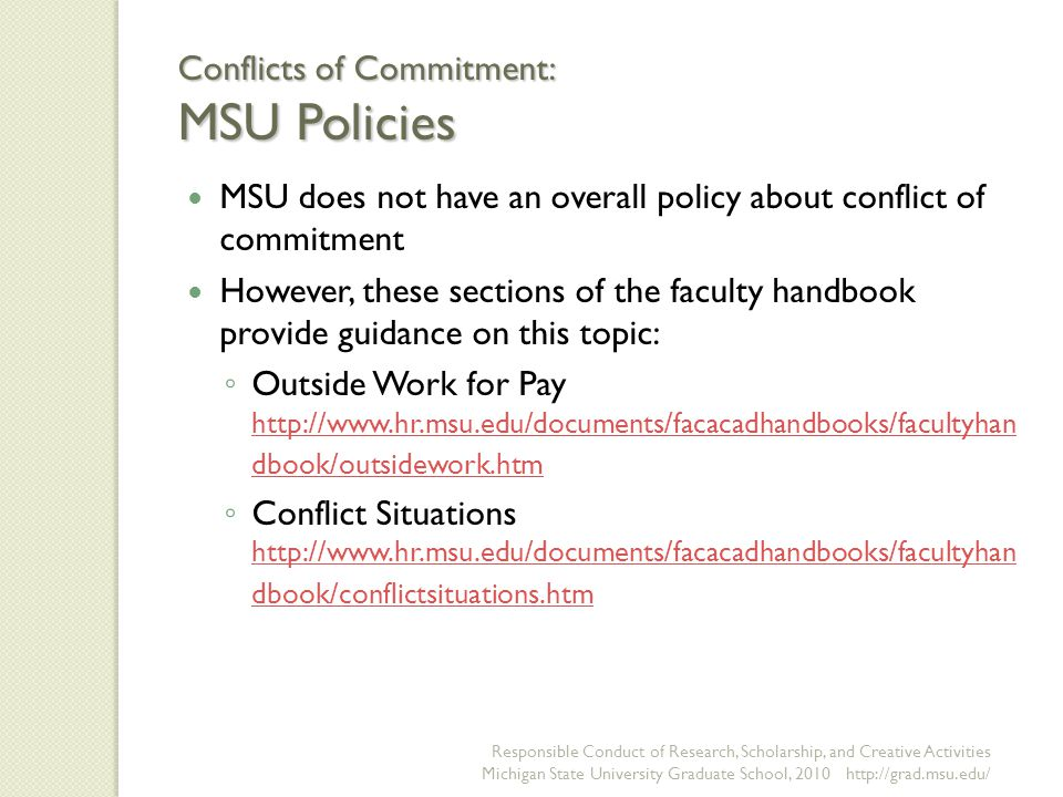 Conflicts of Commitment: MSU Policies MSU does not have an overall policy about conflict of commitment However, these sections of the faculty handbook provide guidance on this topic: ◦ Outside Work for Pay http://www.hr.msu.edu/documents/facacadhandbooks/facultyhan dbook/outsidework.htm http://www.hr.msu.edu/documents/facacadhandbooks/facultyhan dbook/outsidework.htm ◦ Conflict Situations http://www.hr.msu.edu/documents/facacadhandbooks/facultyhan dbook/conflictsituations.htm http://www.hr.msu.edu/documents/facacadhandbooks/facultyhan dbook/conflictsituations.htm Responsible Conduct of Research, Scholarship, and Creative Activities Michigan State University Graduate School, 2010 http://grad.msu.edu/