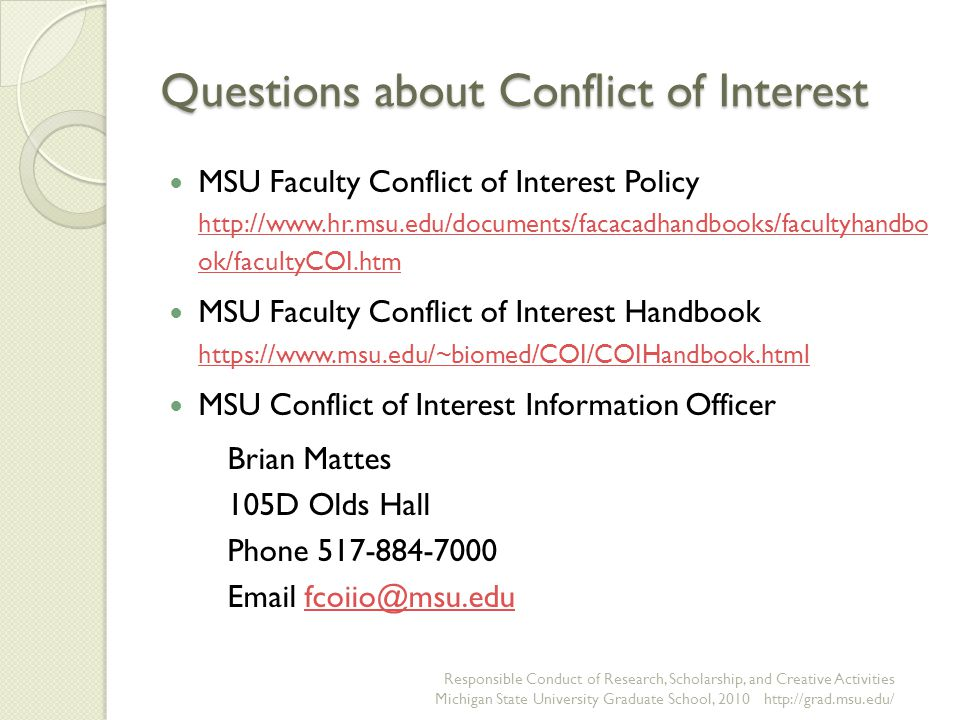 Questions about Conflict of Interest MSU Faculty Conflict of Interest Policy   ok/facultyCOI.htm   ok/facultyCOI.htm MSU Faculty Conflict of Interest Handbook     MSU Conflict of Interest Information Officer Brian Mattes 105D Olds Hall Phone Responsible Conduct of Research, Scholarship, and Creative Activities Michigan State University Graduate School,
