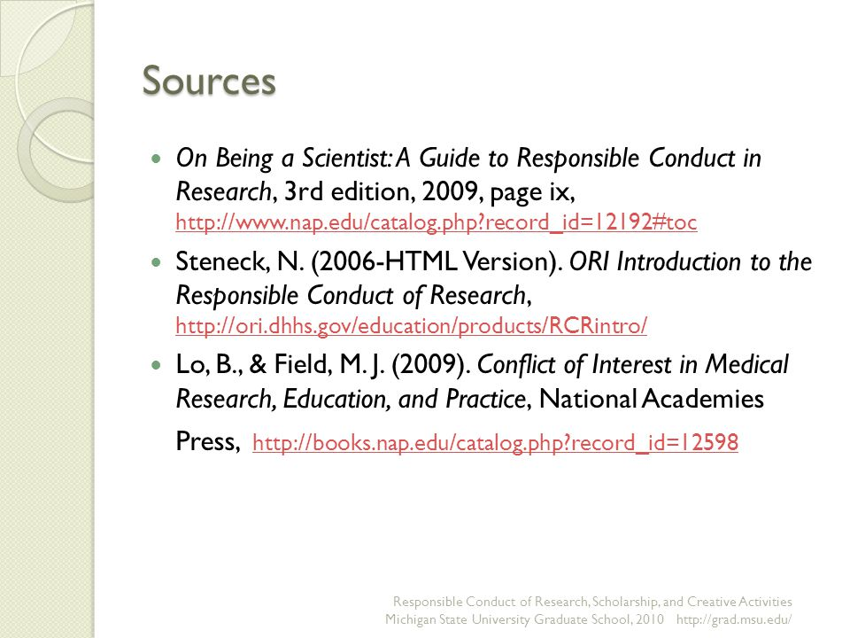 Sources On Being a Scientist: A Guide to Responsible Conduct in Research, 3rd edition, 2009, page ix, http://www.nap.edu/catalog.php?record_id=12192#toc http://www.nap.edu/catalog.php?record_id=12192#toc Steneck, N.