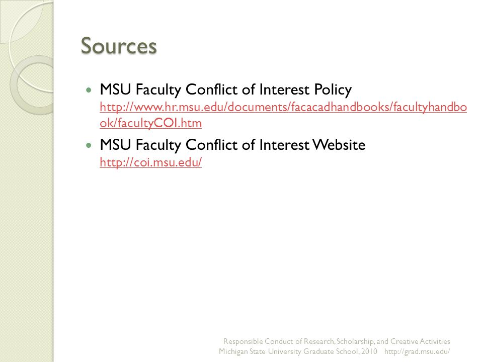 Sources MSU Faculty Conflict of Interest Policy http://www.hr.msu.edu/documents/facacadhandbooks/facultyhandbo ok/facultyCOI.htm http://www.hr.msu.edu/documents/facacadhandbooks/facultyhandbo ok/facultyCOI.htm MSU Faculty Conflict of Interest Website http://coi.msu.edu/ http://coi.msu.edu/ Responsible Conduct of Research, Scholarship, and Creative Activities Michigan State University Graduate School, 2010 http://grad.msu.edu/